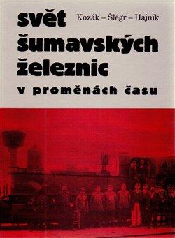 Svět šumavských železnic. v proměnách času - Roman Kozák, Vladislav Šlégr, Roman Hajník