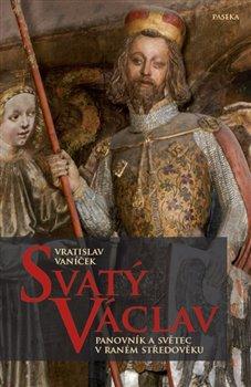 Svatý Václav. Panovník a světec v raném středověku - Vratislav Vaníček