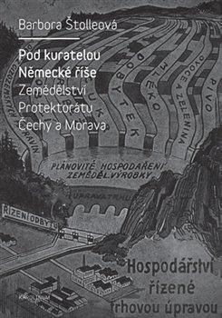 Pod kuratelou Německé říše. Zemědělství protektorátu Čechy a Morava - Barbora Štolleová