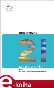 21 tajemství úspěchu. aneb jak přijít k velkým penězům vlastní pílí - Brian Tracy e-kniha