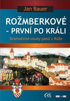 Rožmberkové – první po králi. aneb Dramatické osudy pánů z Růže - Jan Bauer