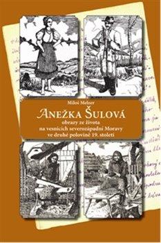 Anežka Šulová. obrazy ze života na vesnicích severozápadní Moravy ve druhé polovině 19. století - Miloš Melzer