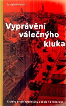 Vyprávění válečnýho kluka. Kronika protinacistického odboje na Táborsku - Jaroslav Hojdar