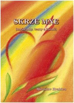 Skrze mne. (myšlenky, texty a básně) - Miroslav Hrabica