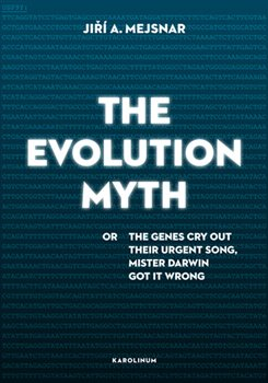 The Evolution Myth. or The Genes Cry Out Their Urgent Song, Mister Darwin Got It Wrong - Jiří A. Mejsnar