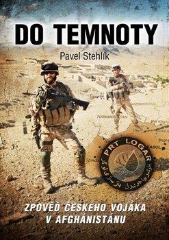 Do temnoty. Zpověď českého vojáka v Afghánistánu - Pavel Stehlík