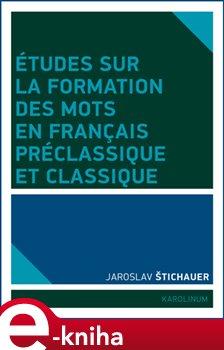 Études sur la formation des mots en francais préclassique et classique - Jaroslav Štichauer e-kniha