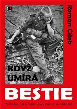 Když umírá bestie. (Ze zákulisí nacistické porážky - drama všedních i nevšedních dnů) - Roman Cílek