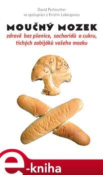 Moučný mozek. zdravě bez pšenice, sacharidů a cukru, tichých zabijáků vašeho mozku - David Perlmutter e-kniha