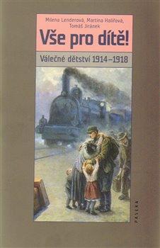 Vše pro dítě!. Válečné dětství 1914–1918 - Martina Halířová, Milena Lenderová, Tomáš Jiránek
