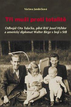 Tři muži proti totalitě. Odbojář Ota Tulačka, pilot RAF Josef Hýbler a americký diplomat Walter Birge v boji s StB - Václava Jandečková