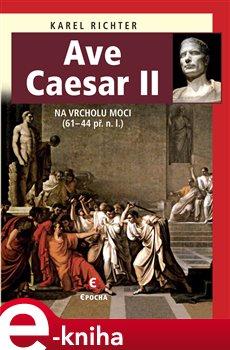 Ave Caesar II. Na vrcholu moci, 61-44 př. n. l. - Karel Richter e-kniha
