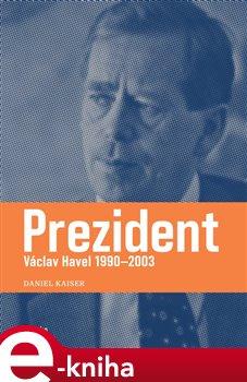 Prezident. Václav Havel 1990–2003 - Daniel Kaiser e-kniha