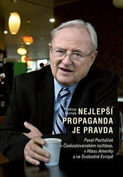 Nejlepší propaganda je pravda. Pavel Pecháček v Československém rozhlase, v Hlasu Ameriky a ve Svobodné Evropě - Prokop Tomek