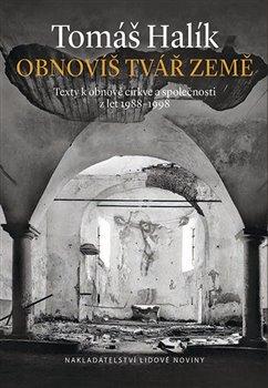Obnovíš tvář země. Texty k obnově církve a společnosti z let 1989-1998 - Tomáš Halík