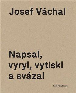 Obálka titulu Josef Váchal. Napsal, vyryl, vytiskl a svázal