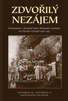 Zdvořilý nezájem. Politické a ekonomické zájmy Rakouska-Uherska na Dálném východě 1900–1914 - Aleš Skřivan