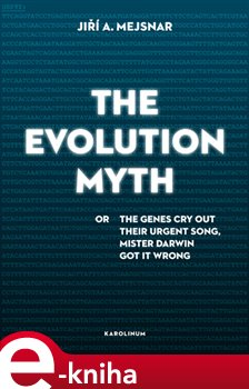 The Evolution Myth. or The Genes Cry Out Their Urgent Song, Mister Darwin Got It Wrong - Jiří A. Mejsnar e-kniha