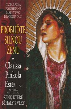 Probuďte silnou ženu. Čistá láska požehnané Matky pro divokou duši - Clarissa Pinkol Estés