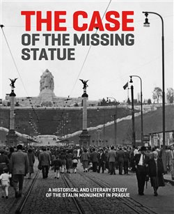 The Case of the Missing Statue. A Historical and Literary Study of the Stalin Monument in Prague - Hana Píchová
