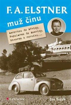 F. A. Elstner: Muž činu. Aerovkou do Afriky, Popularem do Ameriky, Minorem k rovníku... - Jan Tuček