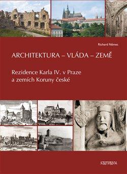 Architektura - vláda - země. Rezidence Karla IV. v Praze a zemích Koruny české - Richard Němec
