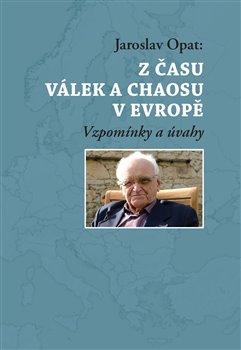 Z času válek a chaosu v Evropě. Vzpomínky a úvahy - Jaroslav Opat