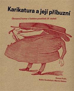Karikatura a její příbuzní. Obrazový humor v českém prostředí 19. století - Martin Sekera, Roman Prahl, Radim Vondráček