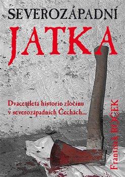 Severozápadní jatka. Dvacetiletá historie zločinu v severozápadních Čechách - František Roček