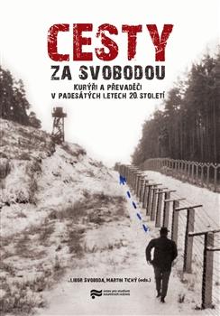 Cesty za svobodou. Kurýři a převaděči v padesátých letech 20. století - Libor Svoboda, Martin Tichý