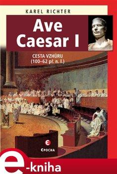 Ave Caesar I. Cesta vzhůru, 100–62 př. n. l. - Karel Richter e-kniha