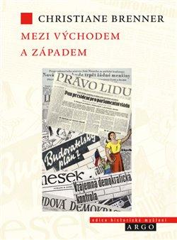 Mezi Východem a Západem. České politické rozpravy 1945 - 1948 - Christiane Brenner