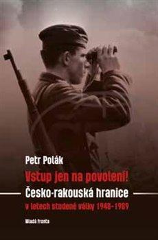 Vstup jen na povolení!. Česko-rakouská hranice v letech studené války 1948-1989 - Petr Polák