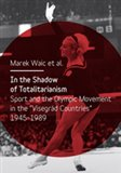 In the Shadow of Totalitarism (Sport and the Olymic Movement in the 'Visegrád Countries' 1945-1989) - obálka