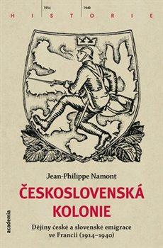 Československá Kolonie. Dějiny české a slovenské emigrace ve Francii (1914-1940) - Jean Philippe Namont