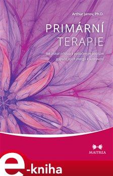 Primární terapie. Jak získat přístup k potlačeným pocitům a využít jejich energii k uzdravení - Arthur Janov e-kniha
