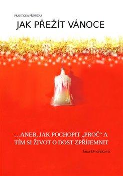 """Jak přežít Vánoce. ...aneb, jak pochopit """"proč"""" a tím si život o dost zpříjemnit - Jana Dvořáková"""