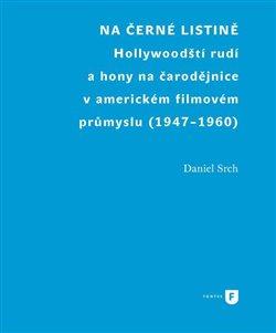 Na černé listině. Hollywoodští rudí a hony na čarodějnice v americkém filmovém průmyslu (1947-1960) - Daniel Srch
