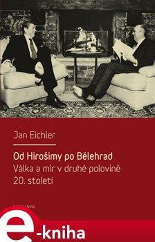 Od Hirošimy po Bělehrad. Válka a mír v druhé polovině 20. století - Jan Eichler e-kniha