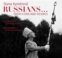 Rusové / Russians. jejich ikony a touhy / their icons and desires - Dana Kyndrová