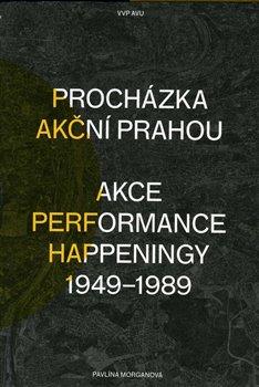 Procházka akční Prahou. Akce, performance, happeningy 1949 - 1989 - Pavlína Morganová
