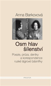 Osm hlav šílenství. Poezie, próza, deníky a korespondence ruské lágrové básnířky - Anna Barkovová
