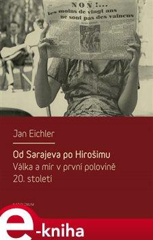 Od Sarajeva po Hirošimu. Válka a mír v první polovině 20. století - Jan Eichler e-kniha