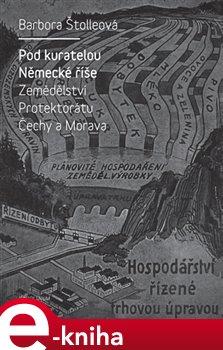 Pod kuratelou Německé říše. Zemědělství protektorátu Čechy a Morava - Barbora Štolleová e-kniha