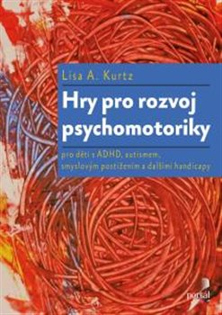Hry pro rozvoj psychomotoriky. pro děti s ADHD, PAS, smyslovým postižením a dalšími handicapy - Lisa A. Kurtz