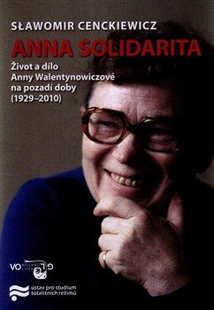 Anna Solidarita. Život a dílo Anny Walentynowiczové na pozadí doby (1929-2010) - Slawomir Cenckiewicz