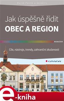Jak úspěšně řídit obec a region. Cíle, nástroje, trendy, zahraniční zkušenosti - kol., Marek Pavlík e-kniha