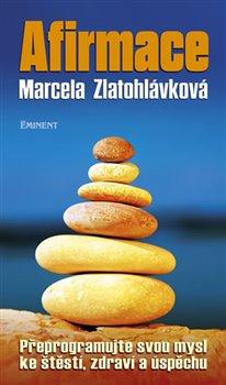 Afirmace. Přeprogramujte svou mysl ke štěstí, zdraví a úspěchu - Marcela Zlatohlávková