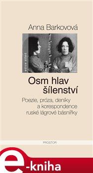 Osm hlav šílenství. Poezie, próza, deníky a korespondence ruské lágrové básnířky - Anna Barkovová e-kniha
