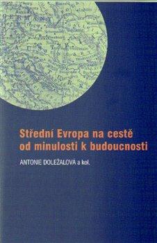 Střední Evropa na cestě od minulosti k budoucnosti - kol., Antonie Doležalová